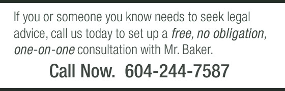 Call 604-244-7587 for a free, no obligation, one-on-one consultation with Mr. Baker.